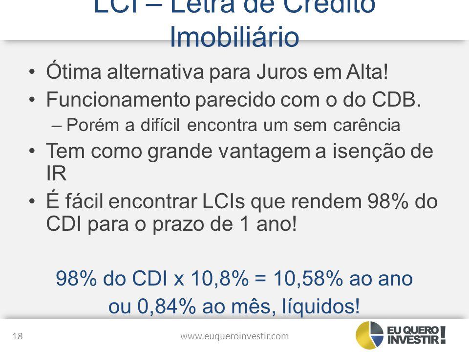 LCI – Letra de Crédito Imobiliário Ótima alternativa para Juros em Alta! Funcionamento parecido com o do CDB. –Porém a difícil encontra um sem carênci