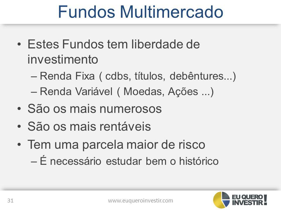 Fundos Multimercado Estes Fundos tem liberdade de investimento –Renda Fixa ( cdbs, títulos, debêntures...) –Renda Variável ( Moedas, Ações...) São os