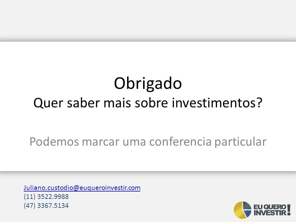 Obrigado Quer saber mais sobre investimentos? Podemos marcar uma conferencia particular Juliano.custodio@euqueroinvestir.com (11) 3522.9988 (47) 3367.