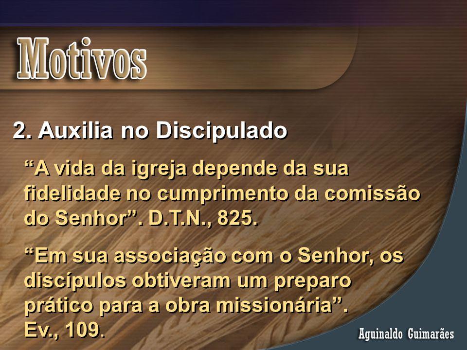 """2. Auxilia no Discipulado """"A vida da igreja depende da sua fidelidade no cumprimento da comissão do Senhor"""". D.T.N., 825. """"Em sua associação com o Sen"""