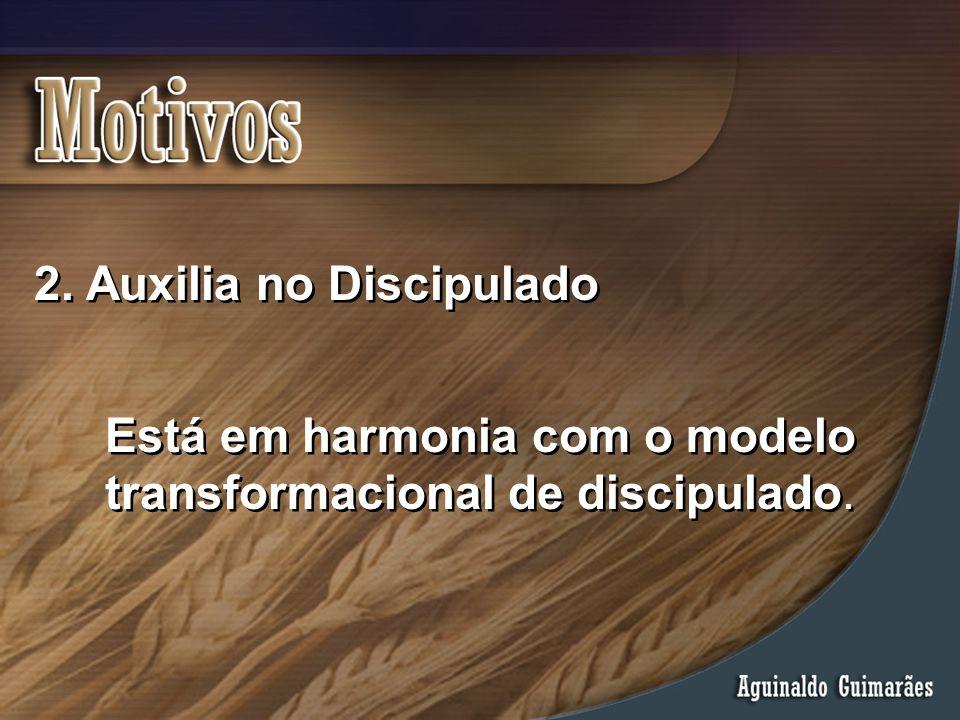 2. Auxilia no Discipulado Está em harmonia com o modelo transformacional de discipulado.