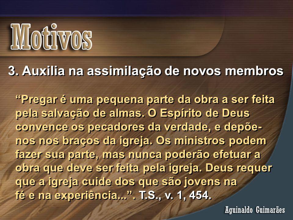 """3. Auxilia na assimilação de novos membros """"Pregar é uma pequena parte da obra a ser feita pela salvação de almas. O Espírito de Deus convence os peca"""