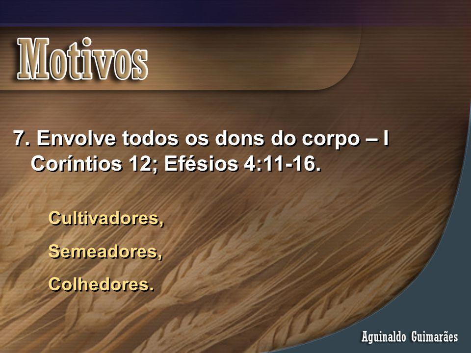 7. Envolve todos os dons do corpo – I Coríntios 12; Efésios 4:11-16. Cultivadores, Semeadores, Colhedores. Cultivadores, Semeadores, Colhedores.