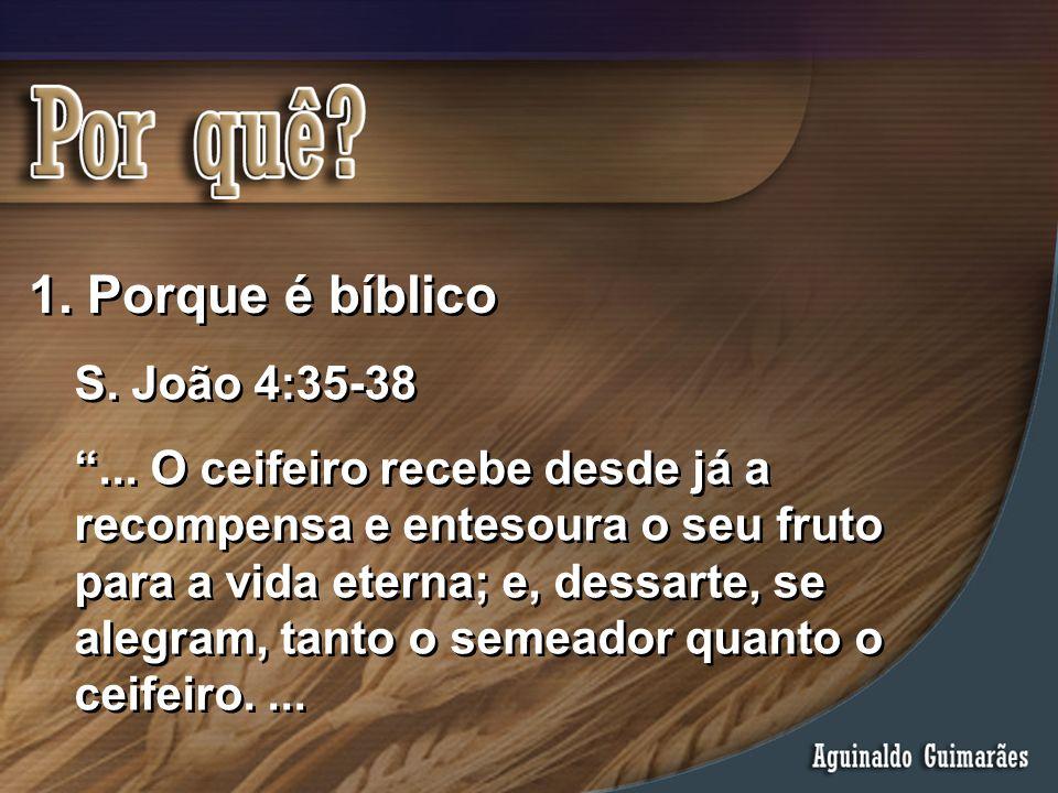 """1. Porque é bíblico S. João 4:35-38 """"... O ceifeiro recebe desde já a recompensa e entesoura o seu fruto para a vida eterna; e, dessarte, se alegram,"""