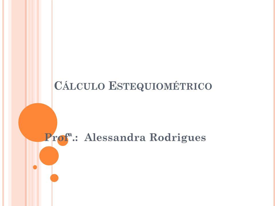 C ÁLCULO ESTEQUIOMÉTRICO É o cálculo das quantidades de reagentes e produtos que participam de uma reação química.