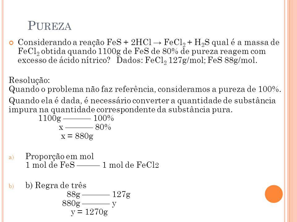 P UREZA Considerando a reação FeS + 2HCl → FeCl 2 + H 2 S qual é a massa de FeCl 2 obtida quando 1100g de FeS de 80% de pureza reagem com excesso de á