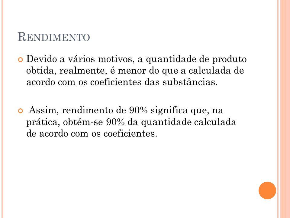 R ENDIMENTO Devido a vários motivos, a quantidade de produto obtida, realmente, é menor do que a calculada de acordo com os coeficientes das substânci