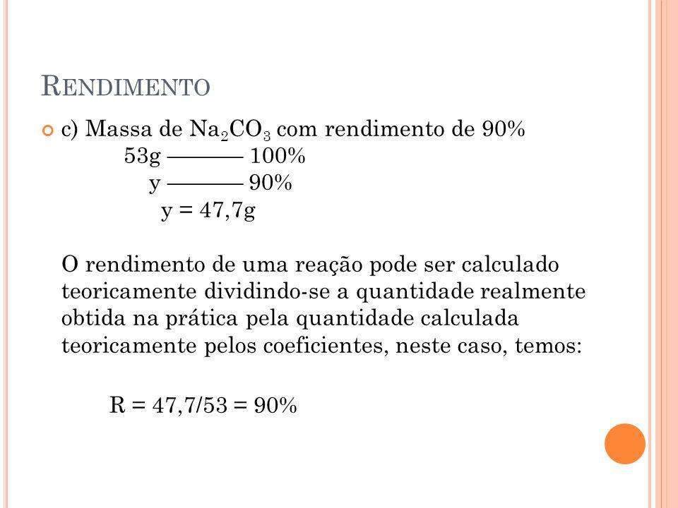R ENDIMENTO c) Massa de Na 2 CO 3 com rendimento de 90% 53g –––––– 100% y –––––– 90% y = 47,7g O rendimento de uma reação pode ser calculado teoricame