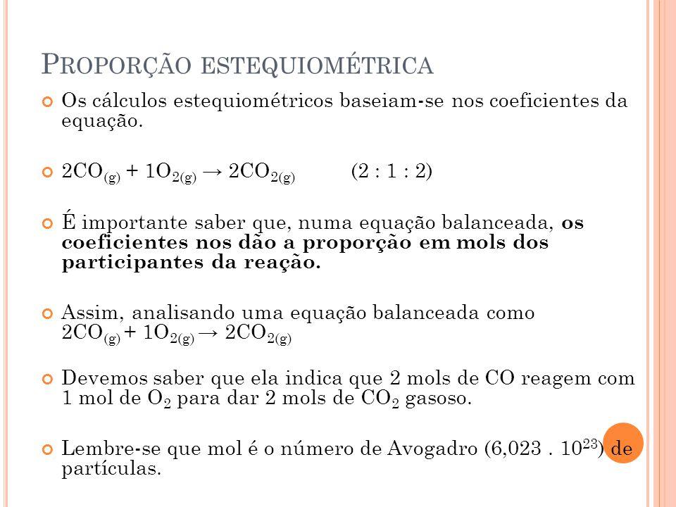 P ROPORÇÃO ESTEQUIOMÉTRICA Os cálculos estequiométricos baseiam-se nos coeficientes da equação. 2CO (g) + 1O 2(g) → 2CO 2(g) (2 : 1 : 2) É importante