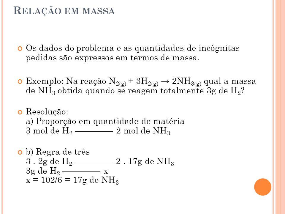 R ELAÇÃO EM MASSA Os dados do problema e as quantidades de incógnitas pedidas são expressos em termos de massa. Exemplo: Na reação N 2(g) + 3H 2(g) →