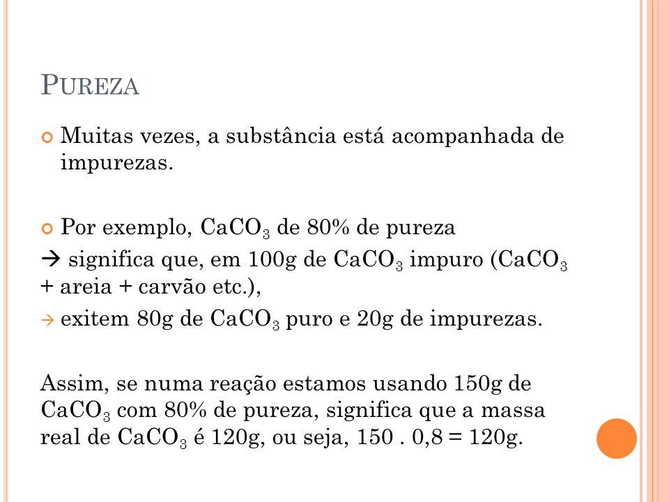 P UREZA Muitas vezes, a substância está acompanhada de impurezas. Por exemplo, CaCO 3 de 80% de pureza  significa que, em 100g de CaCO 3 impuro (CaCO