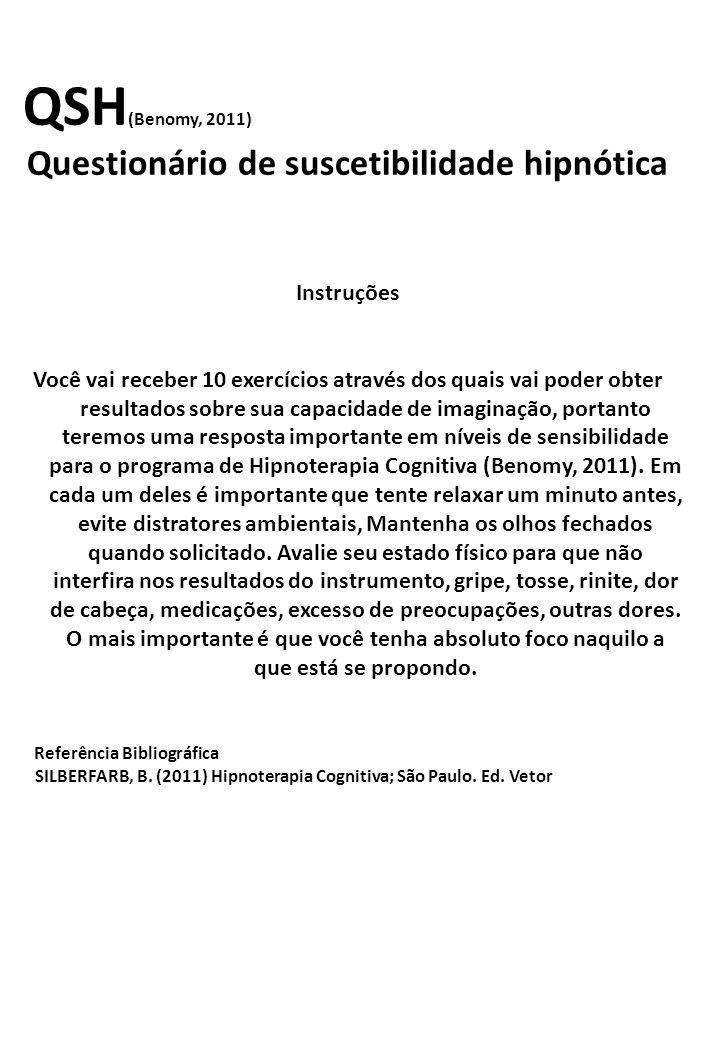 QSH (Benomy, 2011) Questionário de suscetibilidade hipnótica Instruções Você vai receber 10 exercícios através dos quais vai poder obter resultados sobre sua capacidade de imaginação, portanto teremos uma resposta importante em níveis de sensibilidade para o programa de Hipnoterapia Cognitiva (Benomy, 2011).