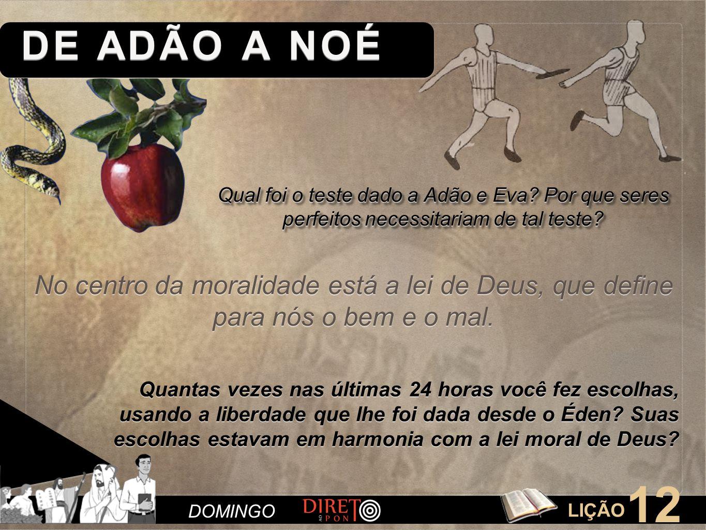 LIÇÃO 12 DE ADÃO A NOÉ DOMINGO Qual foi o teste dado a Adão e Eva? Por que seres perfeitos necessitariam de tal teste? Quantas vezes nas últimas 24 ho