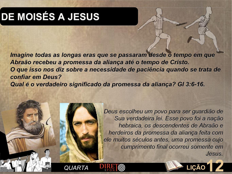 LIÇÃO 12 QUARTA DE MOISÉS A JESUS Imagine todas as longas eras que se passaram desde o tempo em que Abraão recebeu a promessa da aliança até o tempo d