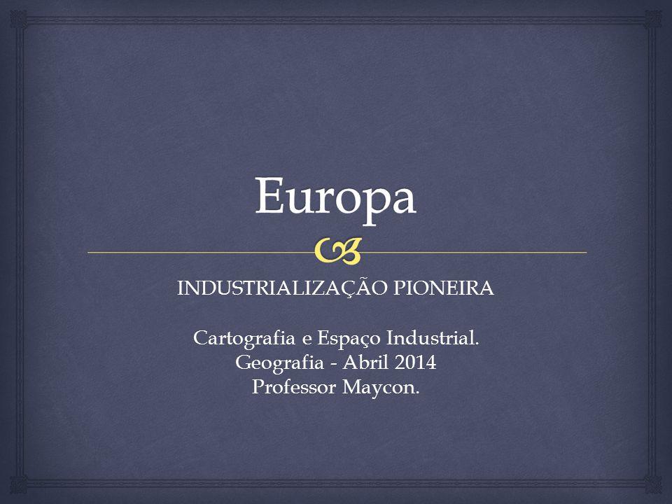 INDUSTRIALIZAÇÃO PIONEIRA Cartografia e Espaço Industrial. Geografia - Abril 2014 Professor Maycon.