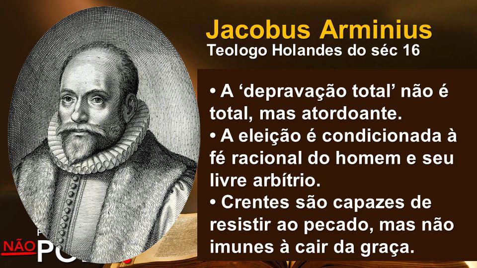 Jacobus Arminius Teologo Holandes do séc 16 A 'depravação total' não é total, mas atordoante. A 'depravação total' não é total, mas atordoante. A elei