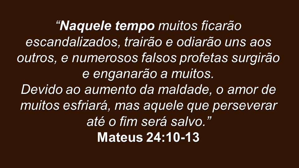 """""""Naquele tempo muitos ficarão escandalizados, trairão e odiarão uns aos outros, e numerosos falsos profetas surgirão e enganarão a muitos. Devido ao a"""