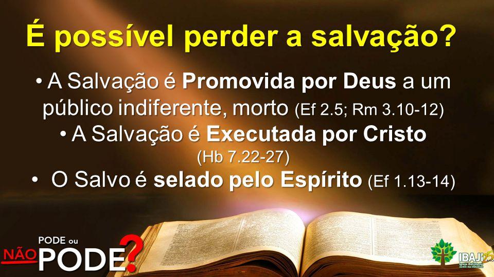 É possível perder a salvação? A Salvação é Promovida por Deus a um público indiferente, morto (Ef 2.5; Rm 3.10-12) A Salvação é Promovida por Deus a u