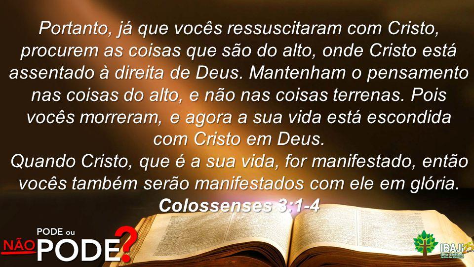 Portanto, já que vocês ressuscitaram com Cristo, procurem as coisas que são do alto, onde Cristo está assentado à direita de Deus. Mantenham o pensame