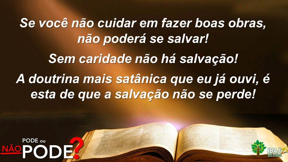 Se você não cuidar em fazer boas obras, não poderá se salvar! Sem caridade não há salvação! A doutrina mais satânica que eu já ouvi, é esta de que a s