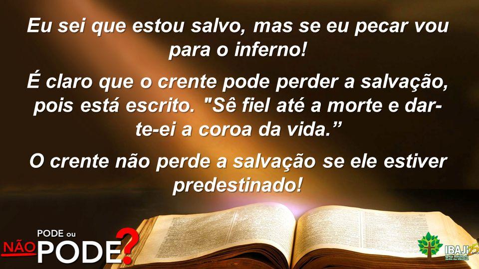 Eu sei que estou salvo, mas se eu pecar vou para o inferno! É claro que o crente pode perder a salvação, pois está escrito.