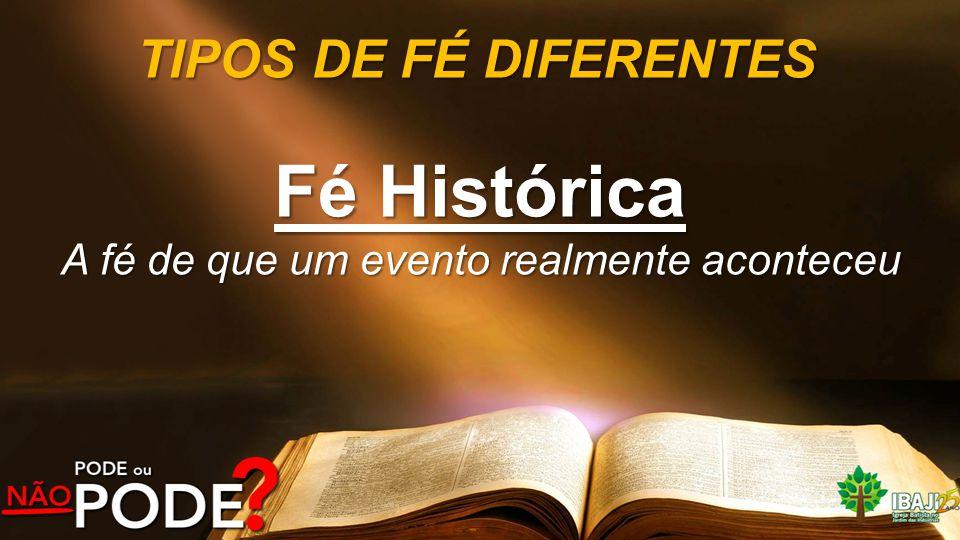 TIPOS DE FÉ DIFERENTES Fé Histórica A fé de que um evento realmente aconteceu