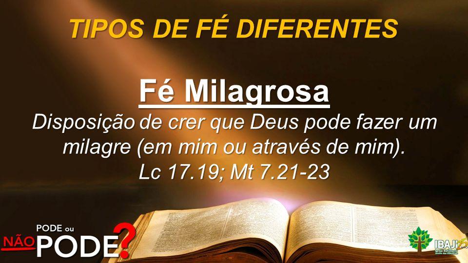 TIPOS DE FÉ DIFERENTES Fé Milagrosa Disposição de crer que Deus pode fazer um milagre (em mim ou através de mim). Lc 17.19; Mt 7.21-23