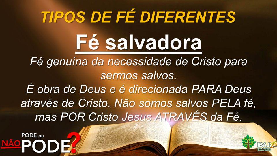 TIPOS DE FÉ DIFERENTES Fé salvadora Fé genuína da necessidade de Cristo para sermos salvos. É obra de Deus e é direcionada PARA Deus através de Cristo