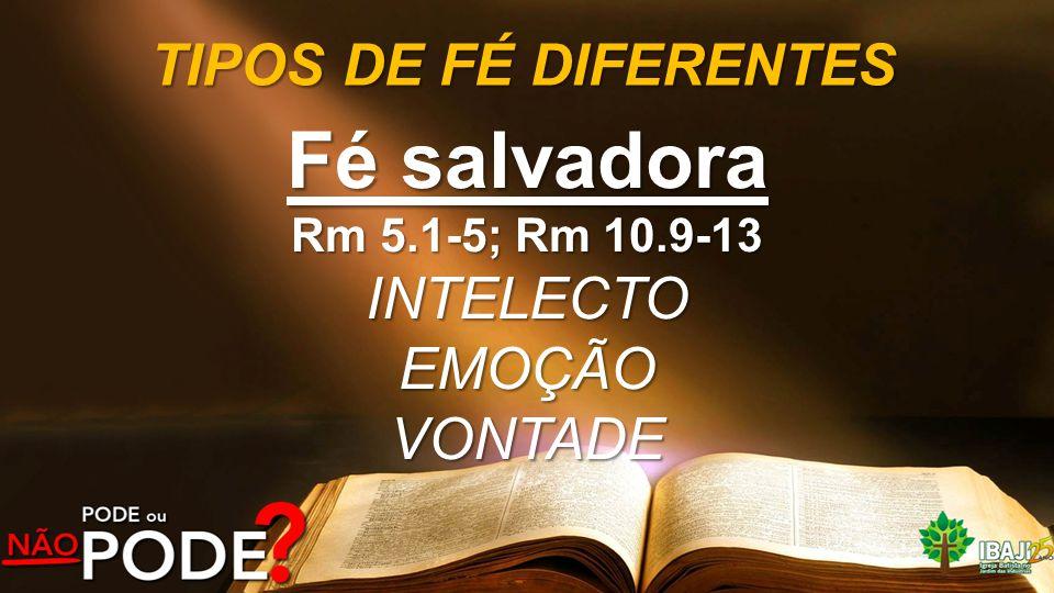 TIPOS DE FÉ DIFERENTES Fé salvadora Rm 5.1-5; Rm 10.9-13 INTELECTOEMOÇÃOVONTADE