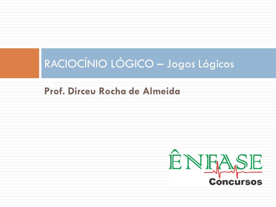 Prof. Dirceu Rocha de Almeida RACIOCÍNIO LÓGICO – Jogos Lógicos
