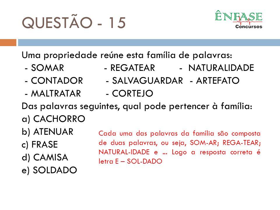 QUESTÃO - 15 Uma propriedade reúne esta família de palavras: - SOMAR - REGATEAR - NATURALIDADE - CONTADOR- SALVAGUARDAR- ARTEFATO - MALTRATAR- CORTEJO