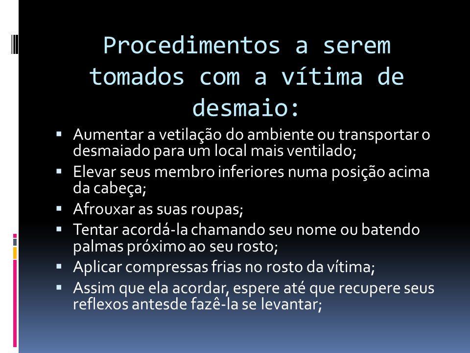 Procedimentos a serem tomados com a vítima de desmaio:  Aumentar a vetilação do ambiente ou transportar o desmaiado para um local mais ventilado;  E