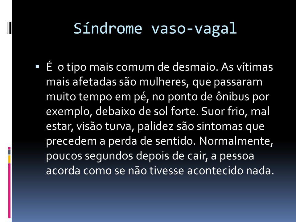 Síndrome vaso-vagal  É o tipo mais comum de desmaio. As vítimas mais afetadas são mulheres, que passaram muito tempo em pé, no ponto de ônibus por ex