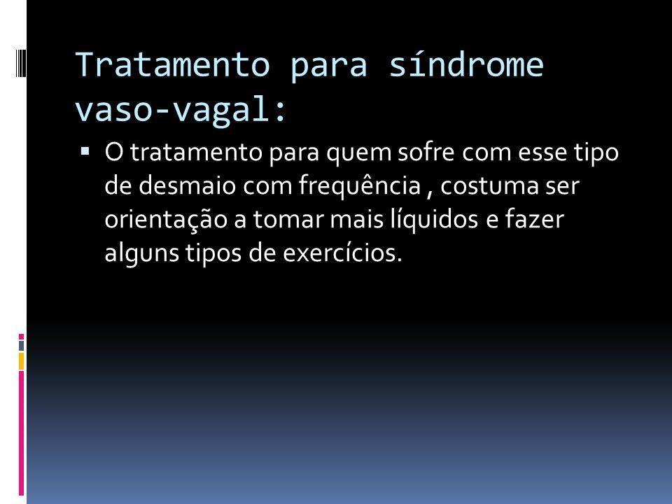 Tratamento para síndrome vaso-vagal:  O tratamento para quem sofre com esse tipo de desmaio com frequência, costuma ser orientação a tomar mais líqui