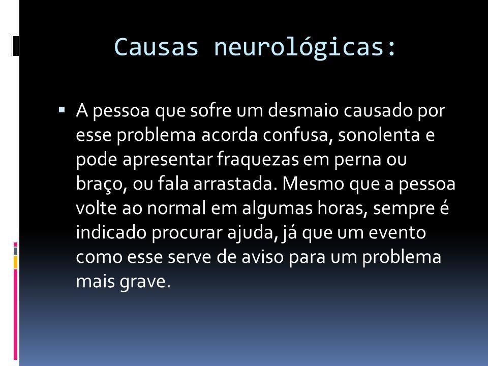 Causas neurológicas:  A pessoa que sofre um desmaio causado por esse problema acorda confusa, sonolenta e pode apresentar fraquezas em perna ou braço