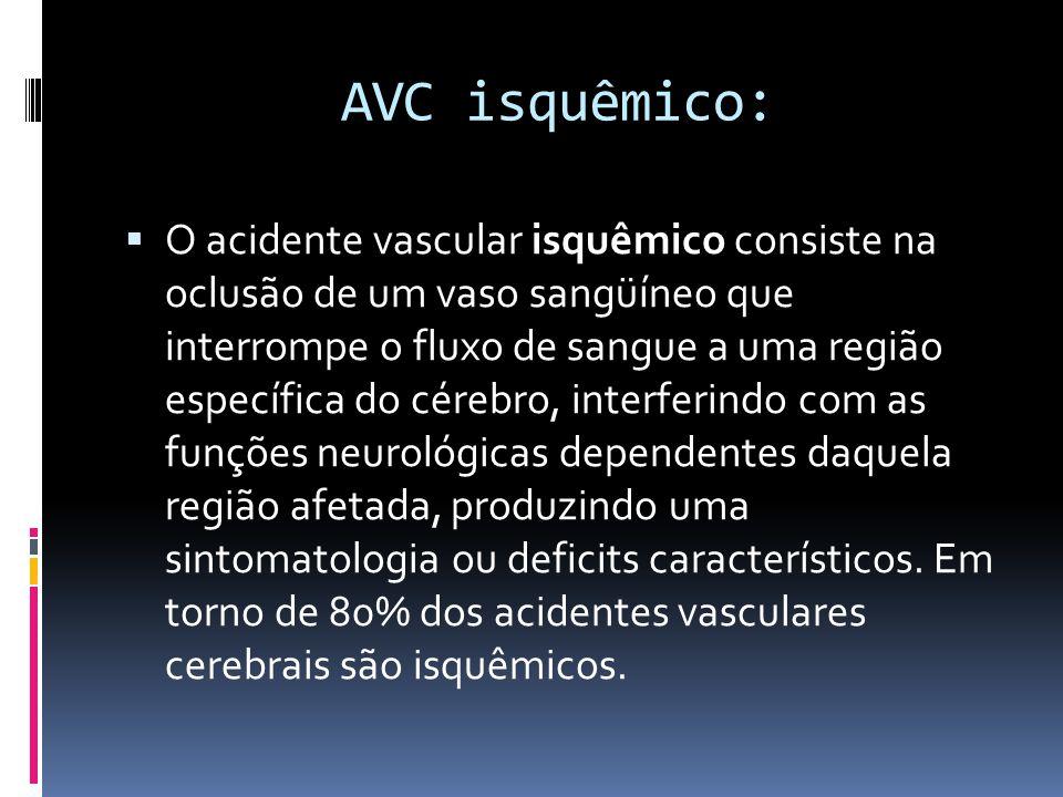 AVC isquêmico:  O acidente vascular isquêmico consiste na oclusão de um vaso sangüíneo que interrompe o fluxo de sangue a uma região específica do cé