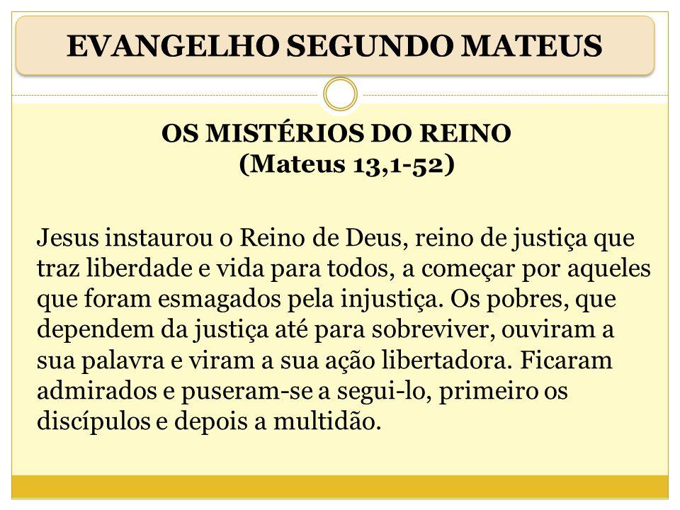 OS MISTÉRIOS DO REINO (Mateus 13,1-52) Jesus instaurou o Reino de Deus, reino de justiça que traz liberdade e vida para todos, a começar por aqueles q