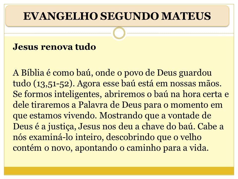 Jesus renova tudo A Bíblia é como baú, onde o povo de Deus guardou tudo (13,51-52). Agora esse baú está em nossas mãos. Se formos inteligentes, abrire
