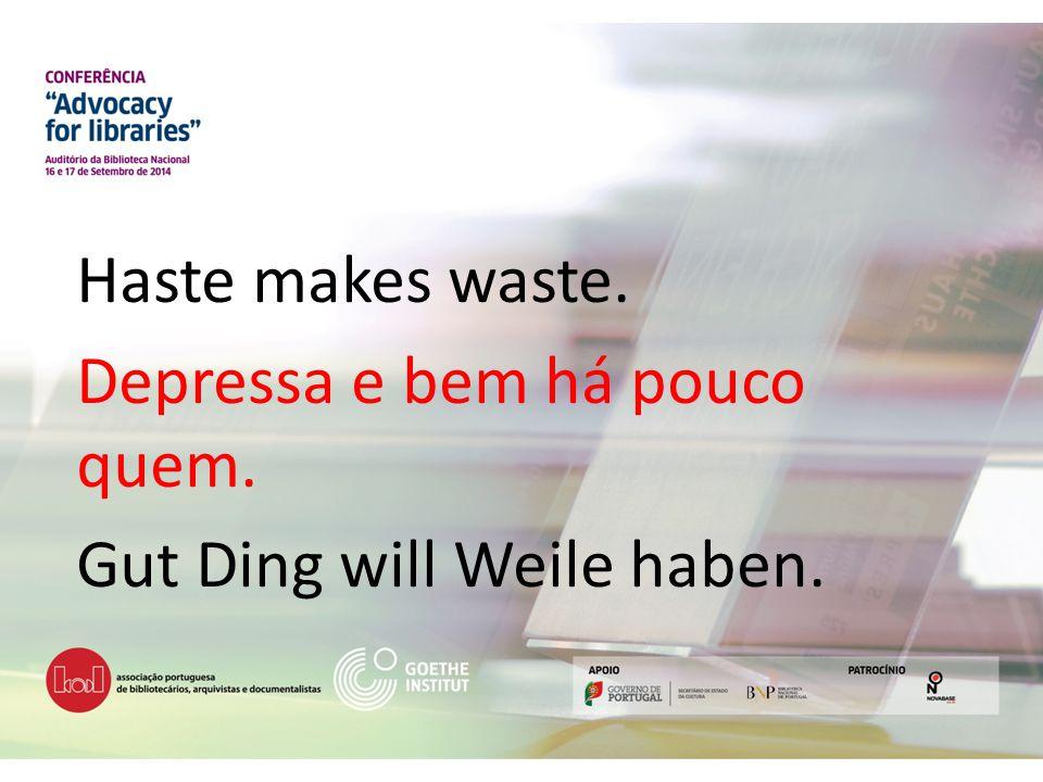 Haste makes waste. Depressa e bem há pouco quem. Gut Ding will Weile haben.