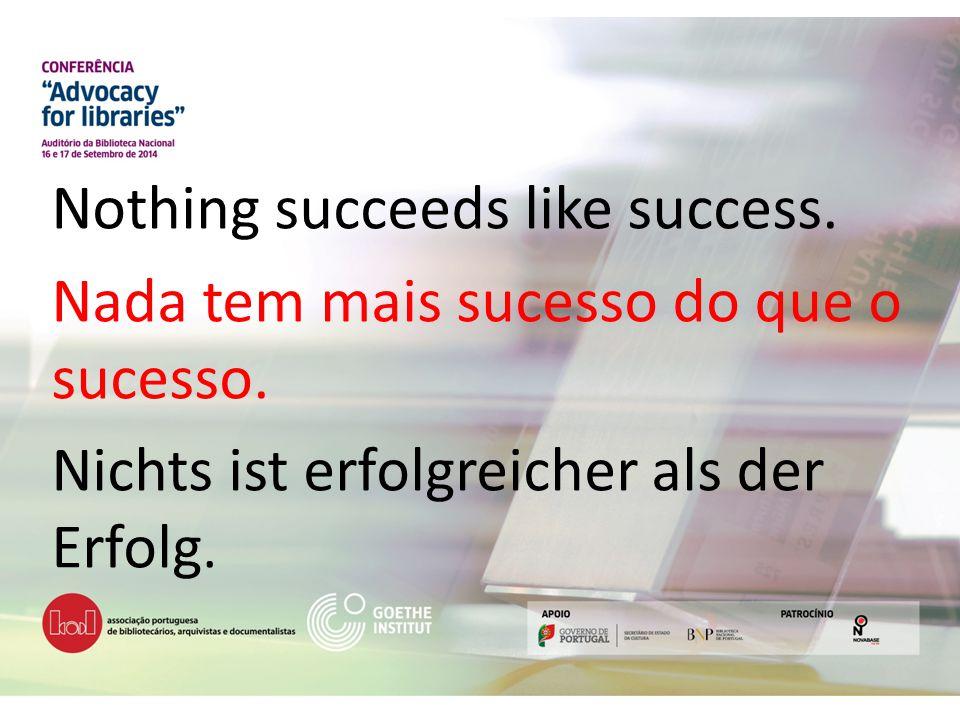 Nothing succeeds like success. Nada tem mais sucesso do que o sucesso. Nichts ist erfolgreicher als der Erfolg.