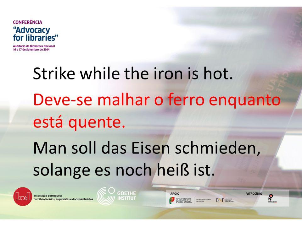 Strike while the iron is hot. Deve-se malhar o ferro enquanto está quente. Man soll das Eisen schmieden, solange es noch heiß ist.