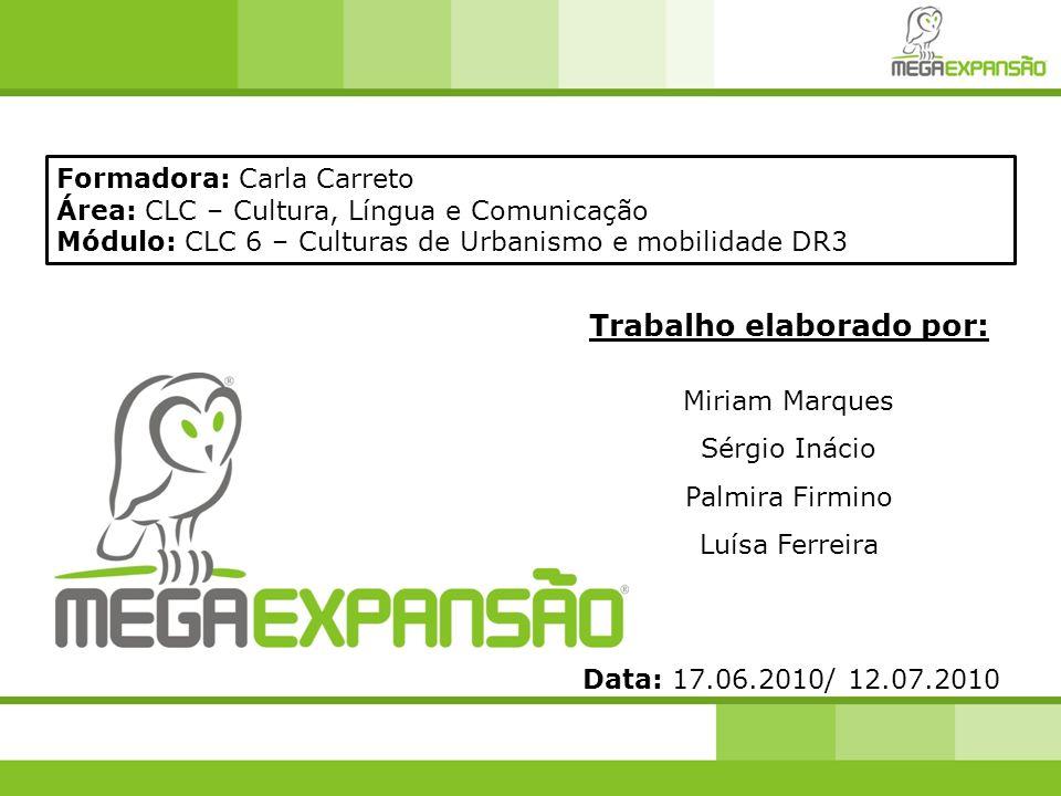 Trabalho elaborado por: Miriam Marques Sérgio Inácio Palmira Firmino Luísa Ferreira Formadora: Carla Carreto Área: CLC – Cultura, Língua e Comunicação Módulo: CLC 6 – Culturas de Urbanismo e mobilidade DR3 Data: 17.06.2010/ 12.07.2010