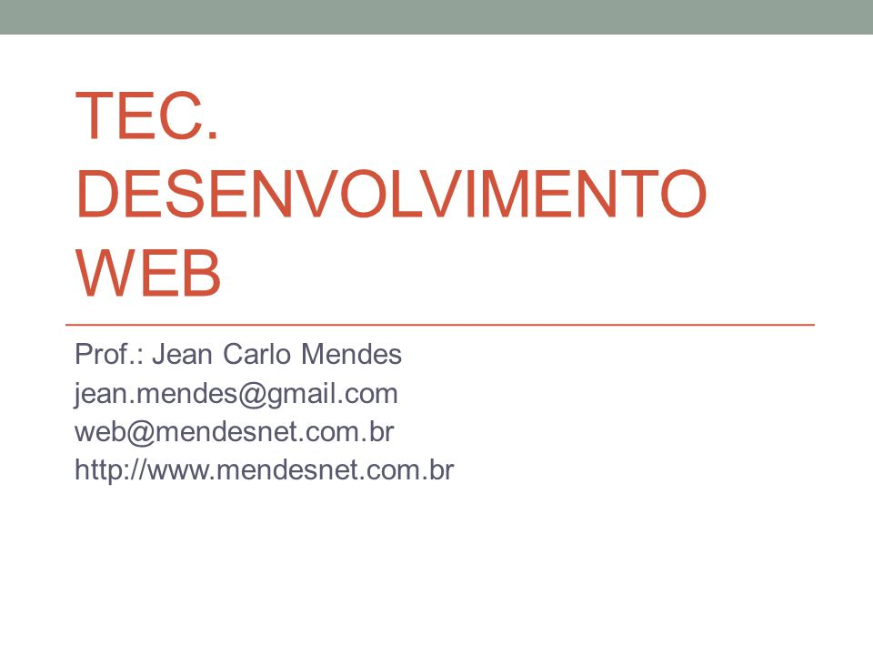 TEC. DESENVOLVIMENTO WEB Prof.: Jean Carlo Mendes jean.mendes@gmail.com web@mendesnet.com.br http://www.mendesnet.com.br