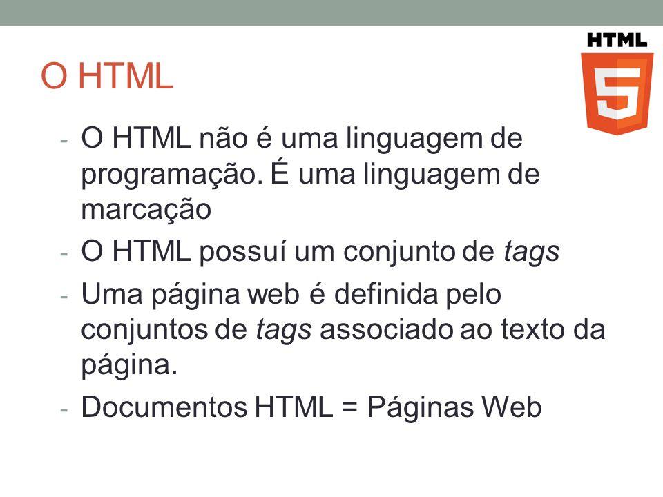 O HTML - O HTML não é uma linguagem de programação. É uma linguagem de marcação - O HTML possuí um conjunto de tags - Uma página web é definida pelo c