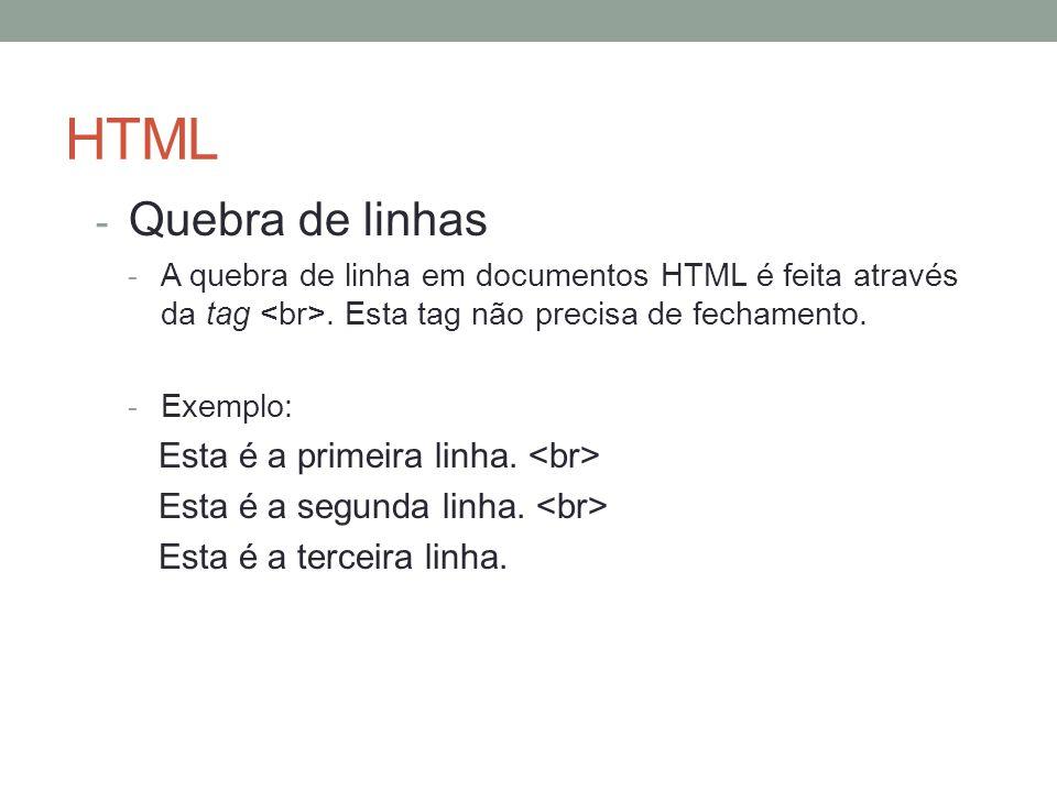 HTML - Quebra de linhas - A quebra de linha em documentos HTML é feita através da tag. Esta tag não precisa de fechamento. - Exemplo: Esta é a primeir