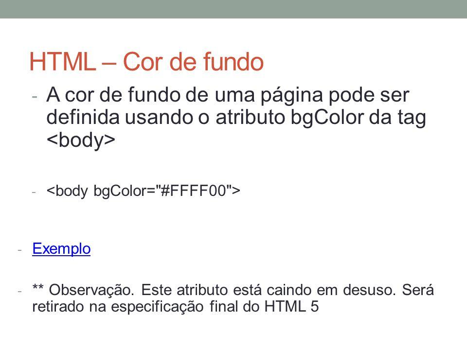HTML – Cor de fundo - A cor de fundo de uma página pode ser definida usando o atributo bgColor da tag - - Exemplo Exemplo - ** Observação. Este atribu
