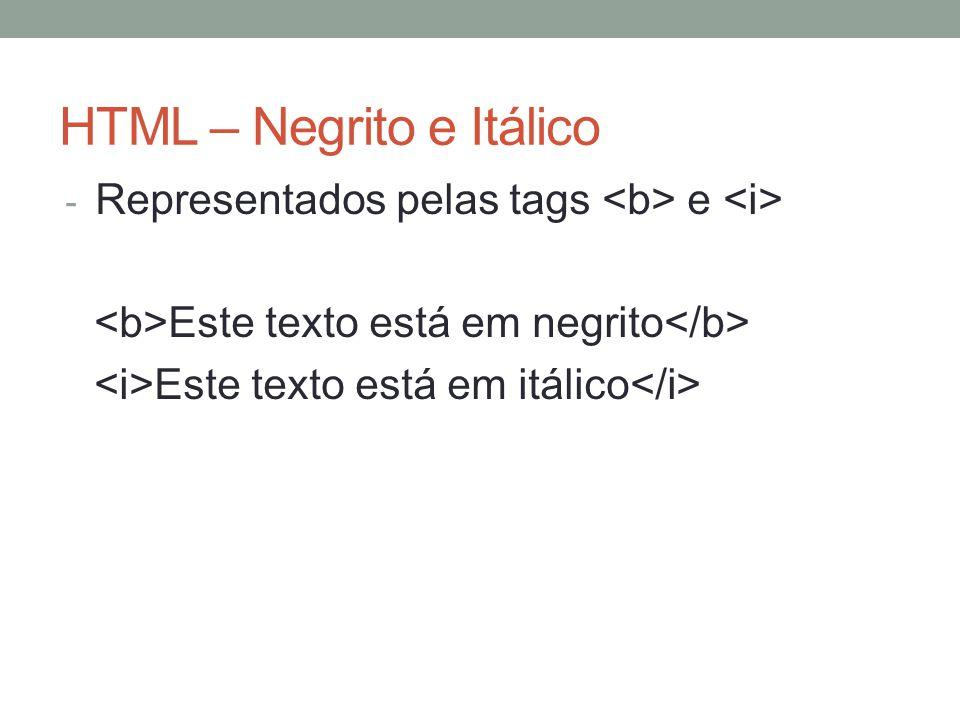 HTML – Negrito e Itálico - Representados pelas tags e Este texto está em negrito Este texto está em itálico
