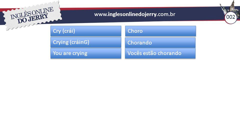www.inglesonlinedojerry.com.br Cry (crái) Choro Crying (cráinG) Chorando You are crying Vocês estão chorando 002
