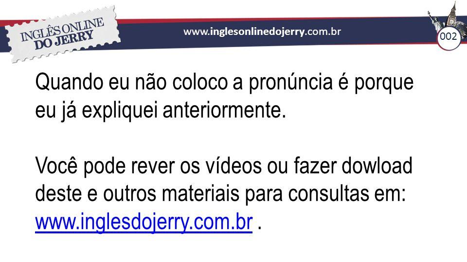 www.inglesonlinedojerry.com.br Quando eu não coloco a pronúncia é porque eu já expliquei anteriormente. Você pode rever os vídeos ou fazer dowload des