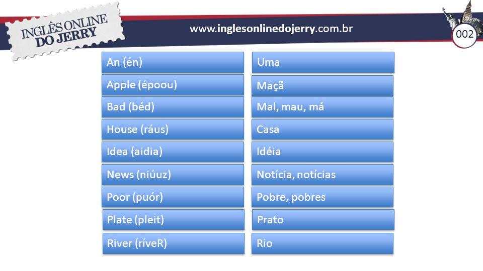 www.inglesonlinedojerry.com.br An (én) Uma Apple (époou) Maçã Bad (béd) Mal, mau, má House (ráus) Casa Idea (aidia) Idéia News (niúuz) Notícia, notíci